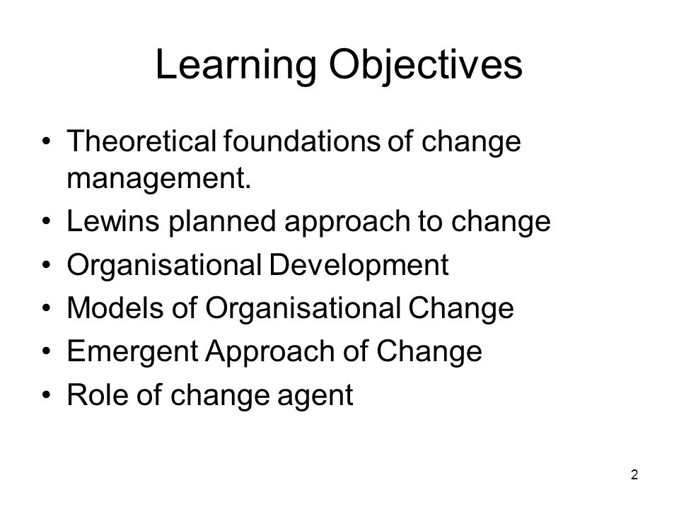 2 Learning Objectives Theoretical foundations of change management. Lewins planned approach to change Organisational Development Models of Organisatio