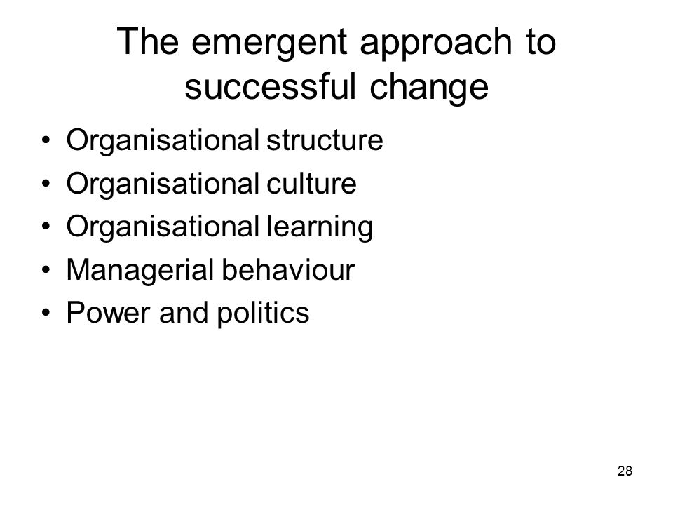 28 The emergent approach to successful change Organisational structure Organisational culture Organisational learning Managerial behaviour Power and p