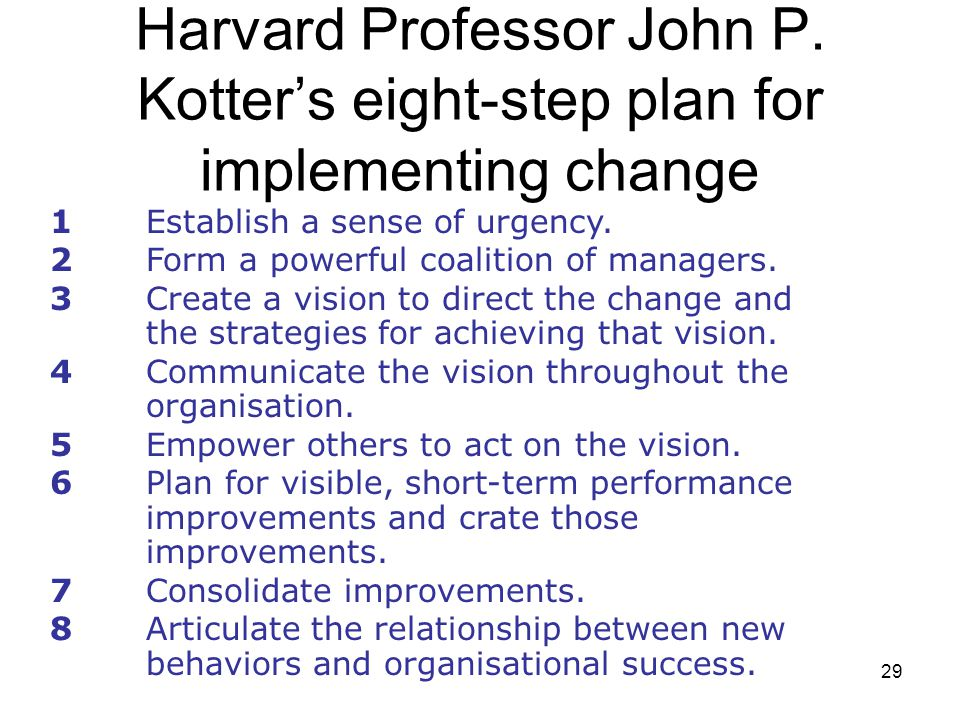 29 Harvard Professor John P. Kotter's eight-step plan for implementing change 1Establish a sense of urgency. 2Form a powerful coalition of managers. 3