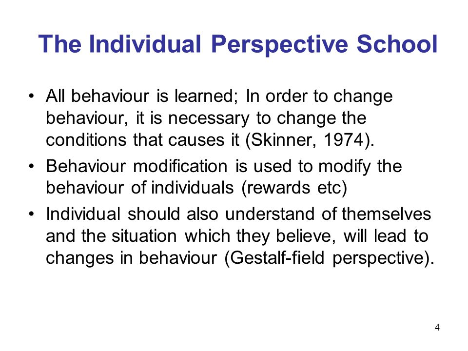 4 The Individual Perspective School All behaviour is learned; In order to change behaviour, it is necessary to change the conditions that causes it (S