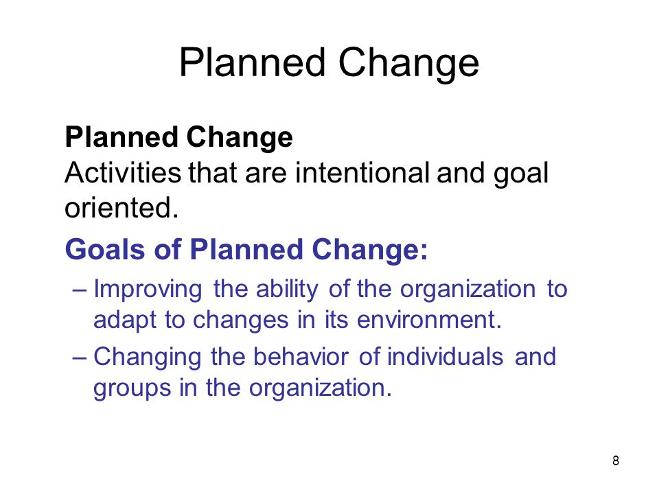 8 Planned Change Planned Change Activities that are intentional and goal oriented. Goals of Planned Change: –Improving the ability of the organization