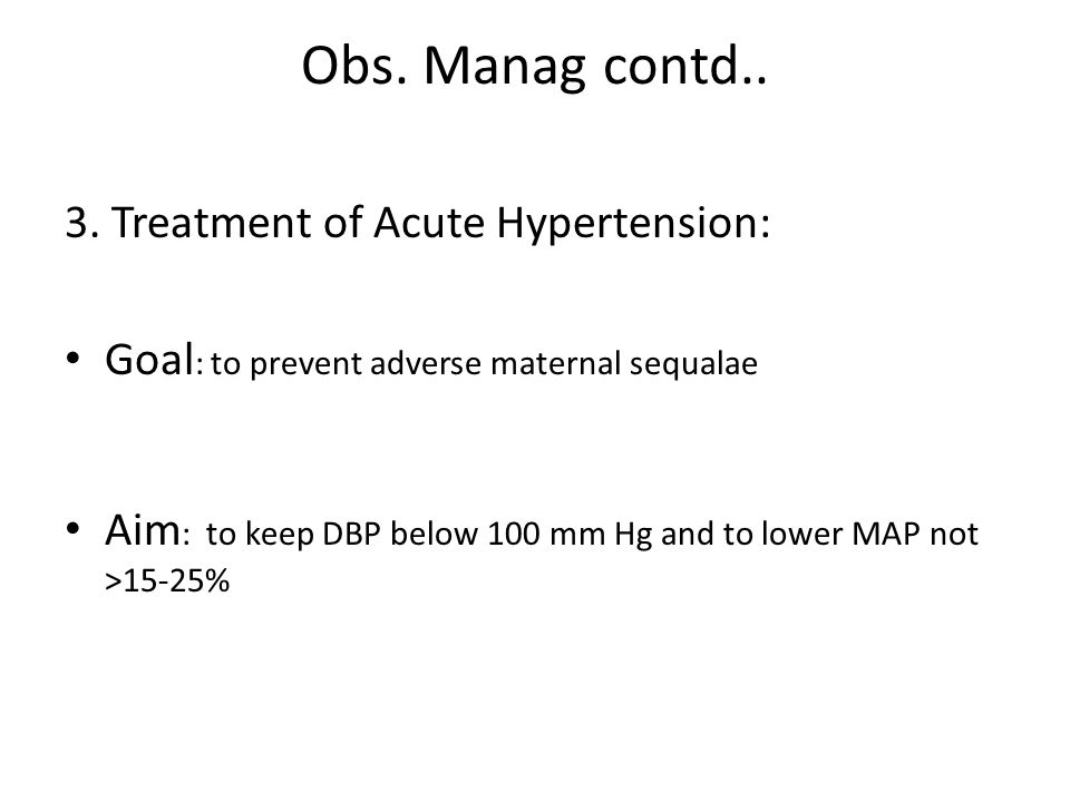 Obs. Manag contd.. 3. Treatment of Acute Hypertension: Goal : to prevent adverse maternal sequalae Aim : to keep DBP below 100 mm Hg and to lower MAP