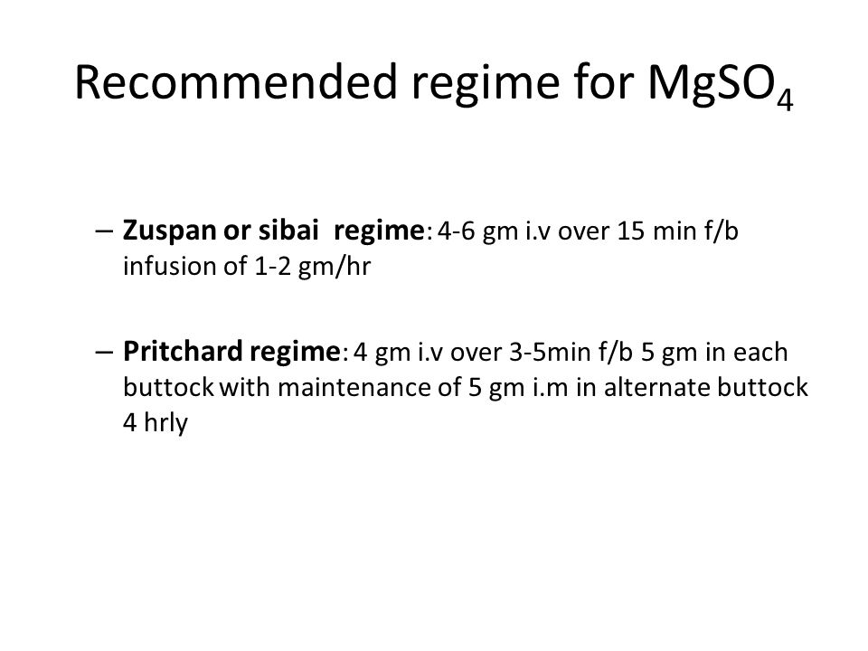Recommended regime for MgSO 4 – Zuspan or sibai regime : 4-6 gm i.v over 15 min f/b infusion of 1-2 gm/hr – Pritchard regime : 4 gm i.v over 3-5min f/