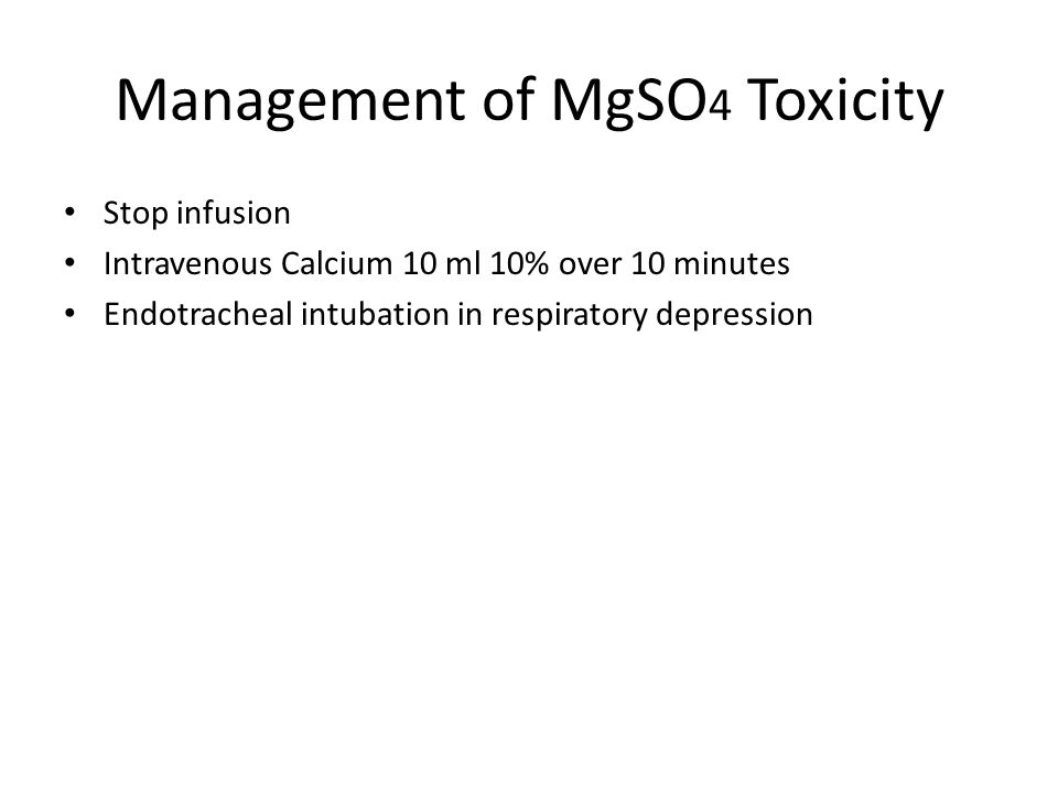 Management of MgSO 4 Toxicity Stop infusion Intravenous Calcium 10 ml 10% over 10 minutes Endotracheal intubation in respiratory depression