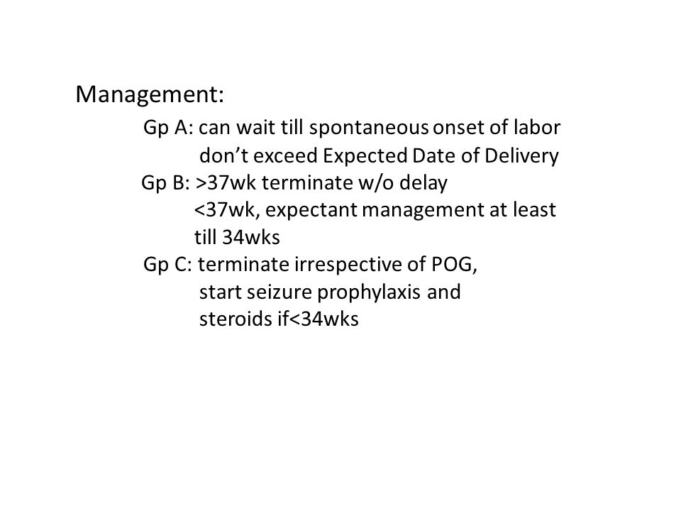 Management: Gp A: can wait till spontaneous onset of labor don't exceed Expected Date of Delivery Gp B: >37wk terminate w/o delay <37wk, expectant man