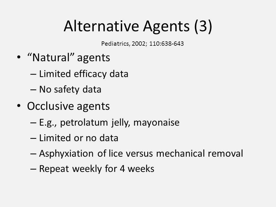 Alternative Agents (3) Natural agents – Limited efficacy data – No safety data Occlusive agents – E.g., petrolatum jelly, mayonaise – Limited or no data – Asphyxiation of lice versus mechanical removal – Repeat weekly for 4 weeks Pediatrics, 2002; 110:638-643