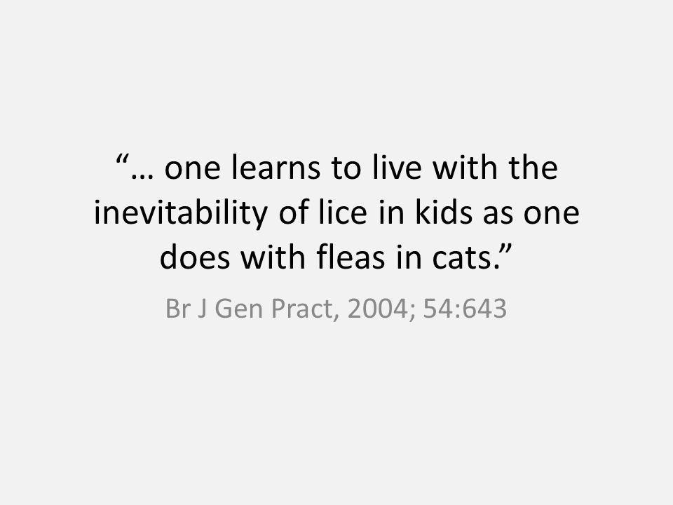 … one learns to live with the inevitability of lice in kids as one does with fleas in cats. Br J Gen Pract, 2004; 54:643