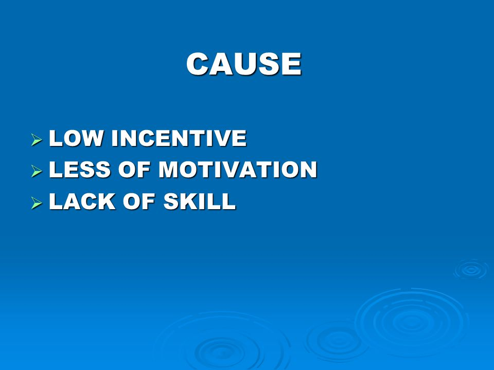 CAUSE  LOW INCENTIVE  LESS OF MOTIVATION  LACK OF SKILL