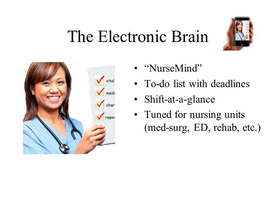 The Electronic Brain NurseMind To-do list with deadlines Shift-at-a-glance Tuned for nursing units (med-surg, ED, rehab, etc.)