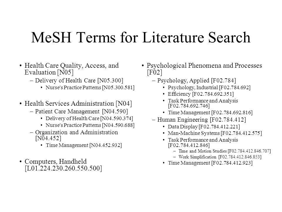 MeSH Terms for Literature Search Health Care Quality, Access, and Evaluation [N05] –Delivery of Health Care [N05.300] Nurse s Practice Patterns [N05.300.581] Health Services Administration [N04] –Patient Care Management [N04.590] Delivery of Health Care [N04.590.374] Nurse s Practice Patterns [N04.590.688] –Organization and Administration [N04.452] Time Management [N04.452.932] Computers, Handheld [L01.224.230.260.550.500] Psychological Phenomena and Processes [F02] –Psychology, Applied [F02.784] Psychology, Industrial [F02.784.692] Efficiency [F02.784.692.351] Task Performance and Analysis [F02.784.692.746] Time Management [F02.784.692.816] –Human Engineering [F02.784.412] Data Display [F02.784.412.221] Man-Machine Systems [F02.784.412.575] Task Performance and Analysis [F02.784.412.846] –Time and Motion Studies [F02.784.412.846.707] –Work Simplification [F02.784.412.846.853] Time Management [F02.784.412.923]
