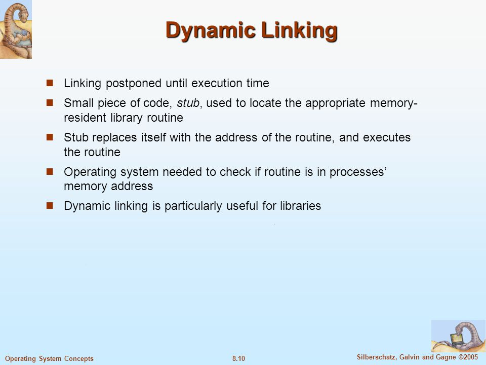 8.10 Silberschatz, Galvin and Gagne ©2005 Operating System Concepts Dynamic Linking Linking postponed until execution time Small piece of code, stub,