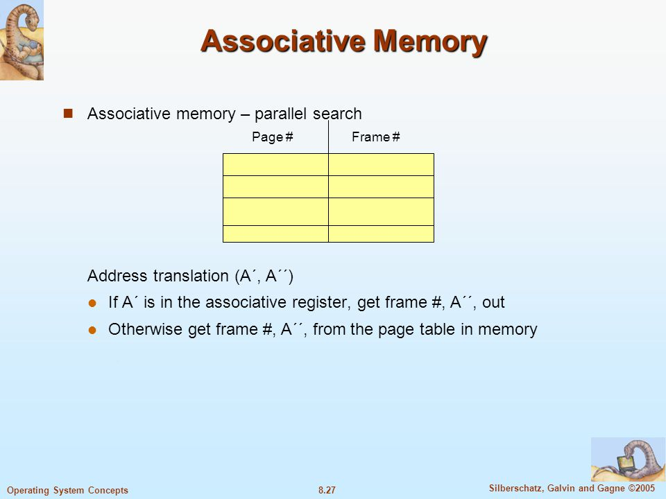 8.27 Silberschatz, Galvin and Gagne ©2005 Operating System Concepts Associative Memory Associative memory – parallel search Address translation (A´, A