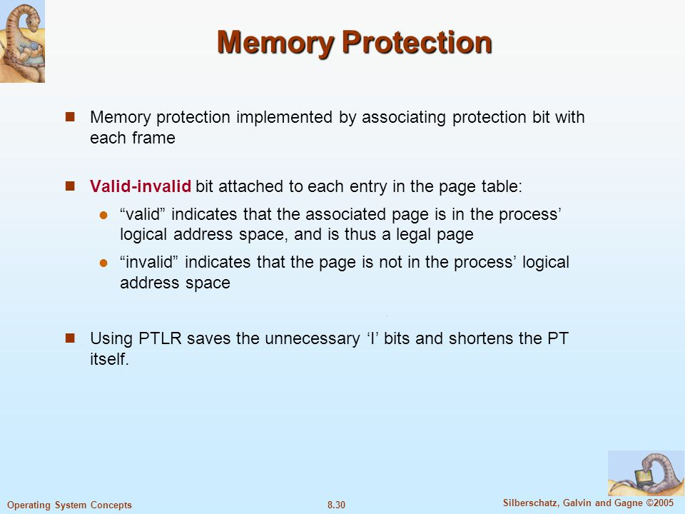 8.30 Silberschatz, Galvin and Gagne ©2005 Operating System Concepts Memory Protection Memory protection implemented by associating protection bit with