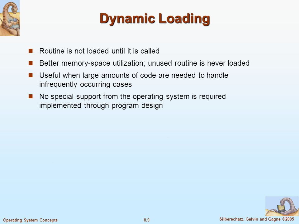 8.9 Silberschatz, Galvin and Gagne ©2005 Operating System Concepts Dynamic Loading Routine is not loaded until it is called Better memory-space utiliz