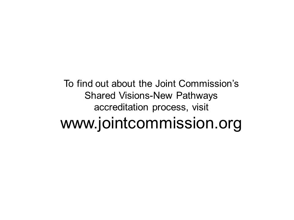 To find out about the Joint Commission's Shared Visions-New Pathways accreditation process, visit www.jointcommission.org