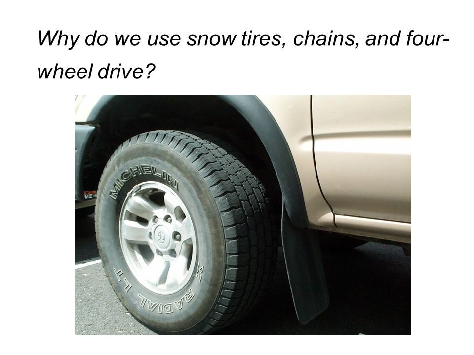 Why do we use snow tires, chains, and four- wheel drive?