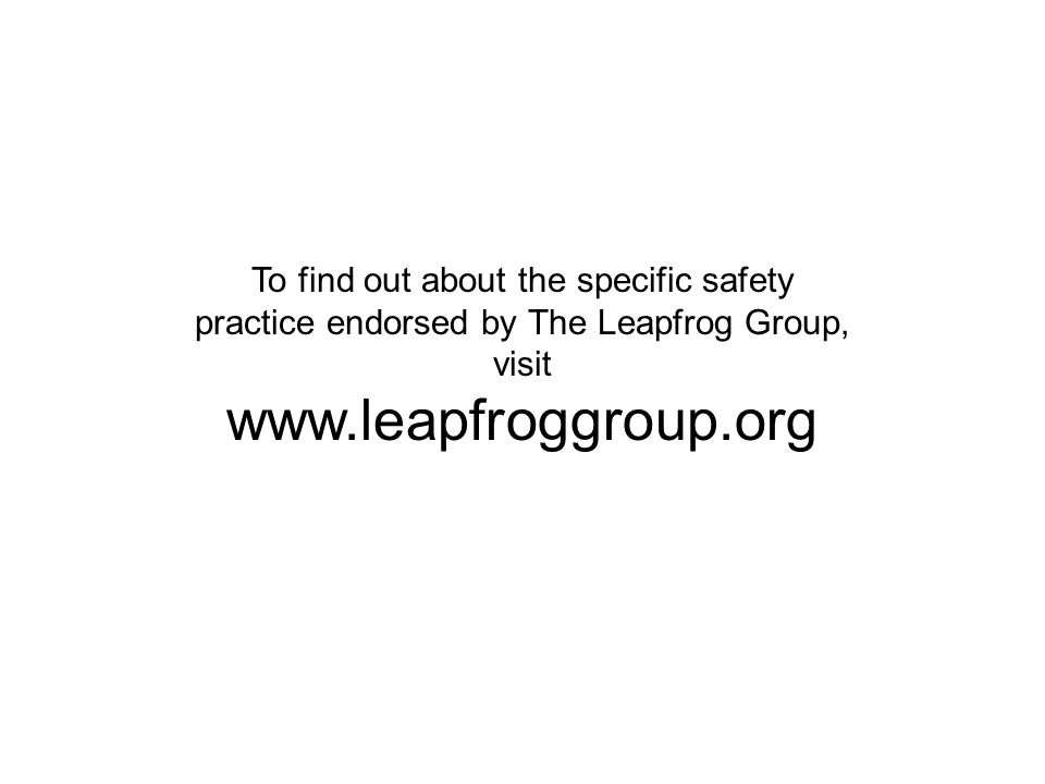 To find out about the specific safety practice endorsed by The Leapfrog Group, visit www.leapfroggroup.org