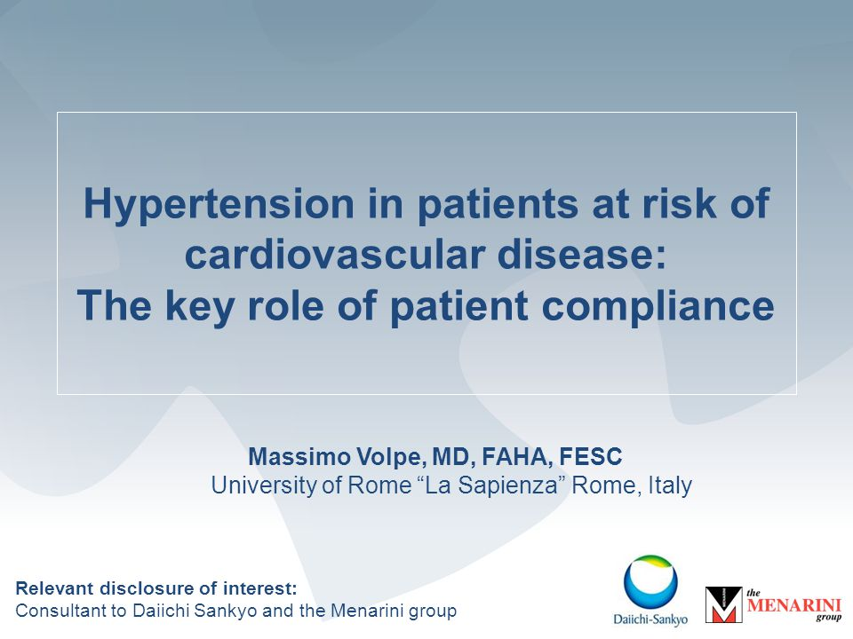 Hypertension in patients at risk of cardiovascular disease: The key role of patient compliance Massimo Volpe, MD, FAHA, FESC University of Rome La Sapienza Rome, Italy Relevant disclosure of interest: Consultant to Daiichi Sankyo and the Menarini group