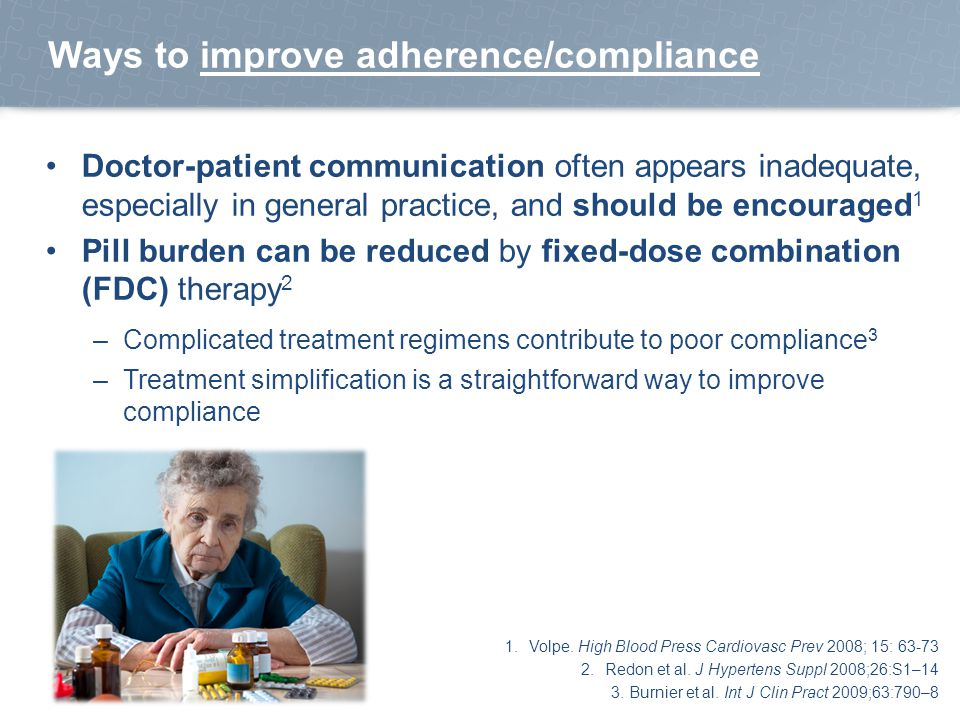 Ways to improve adherence/compliance Doctor-patient communication often appears inadequate, especially in general practice, and should be encouraged 1 Pill burden can be reduced by fixed-dose combination (FDC) therapy 2 –Complicated treatment regimens contribute to poor compliance 3 –Treatment simplification is a straightforward way to improve compliance 1.Volpe.