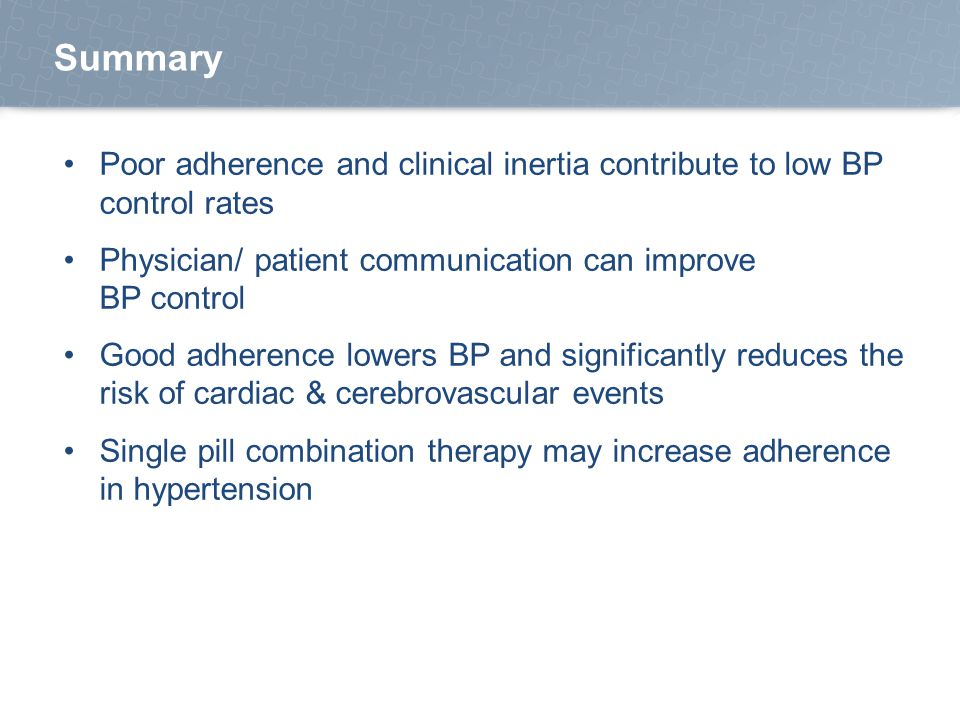 Poor adherence and clinical inertia contribute to low BP control rates Physician/ patient communication can improve BP control Good adherence lowers BP and significantly reduces the risk of cardiac & cerebrovascular events Single pill combination therapy may increase adherence in hypertension Summary