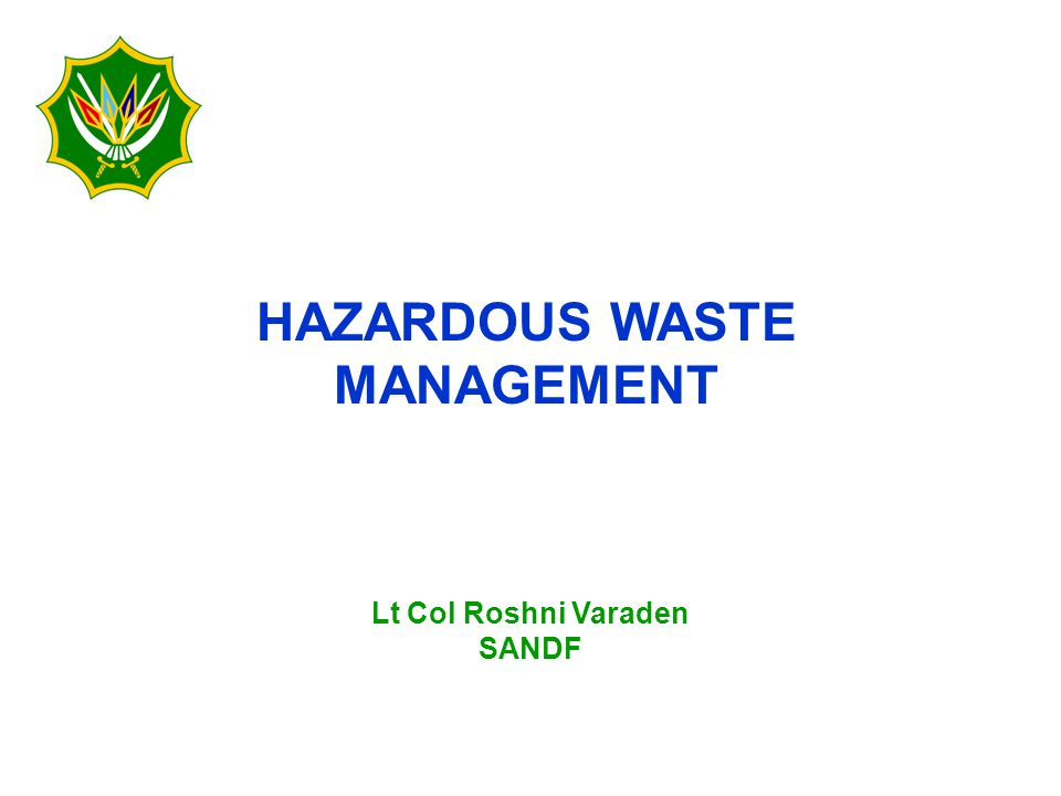 HAZARDOUS WASTE MANAGEMENT Lt Col Roshni Varaden SANDF