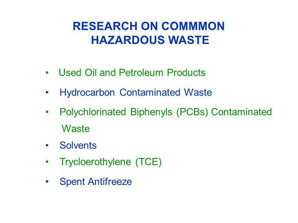 RESEARCH ON COMMMON HAZARDOUS WASTE Used Oil and Petroleum Products Hydrocarbon Contaminated Waste Polychlorinated Biphenyls (PCBs) Contaminated Waste Solvents Trycloerothylene (TCE) Spent Antifreeze