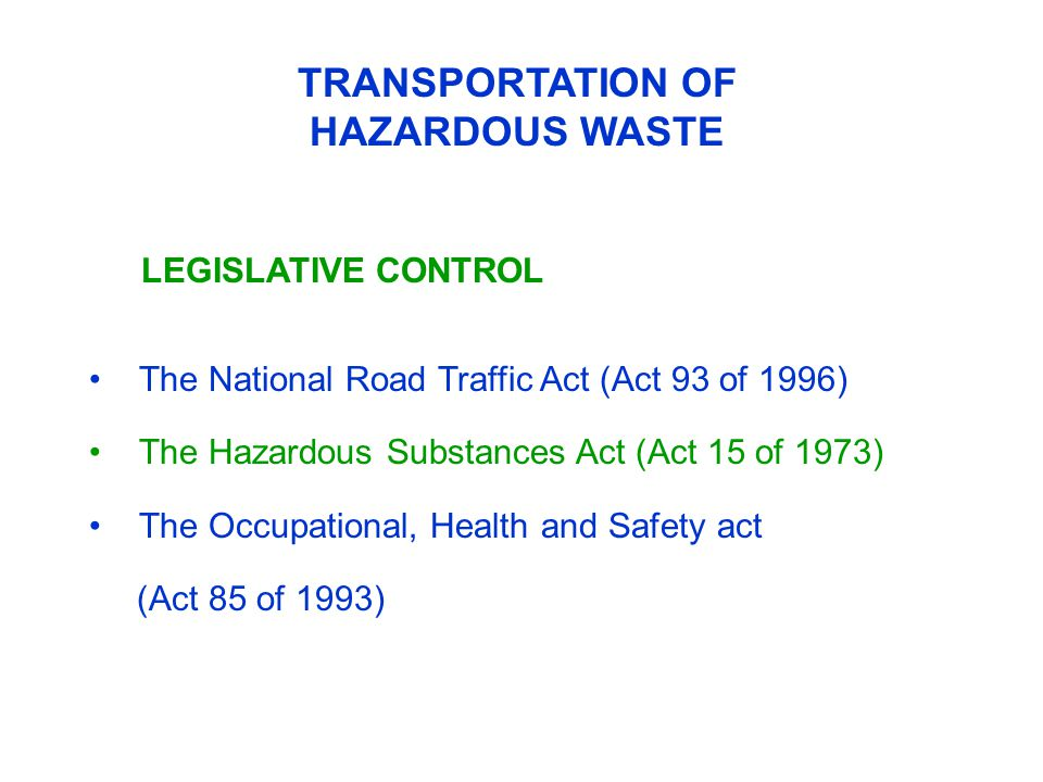 The National Road Traffic Act (Act 93 of 1996) The Hazardous Substances Act (Act 15 of 1973) The Occupational, Health and Safety act (Act 85 of 1993) TRANSPORTATION OF HAZARDOUS WASTE LEGISLATIVE CONTROL