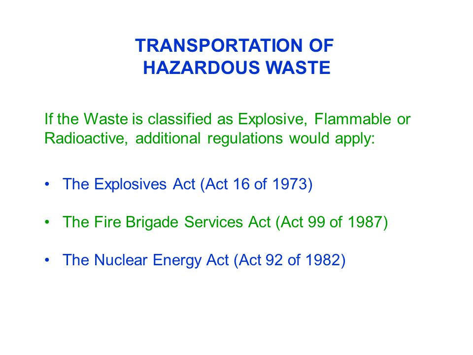 TRANSPORTATION OF HAZARDOUS WASTE If the Waste is classified as Explosive, Flammable or Radioactive, additional regulations would apply: The Explosive
