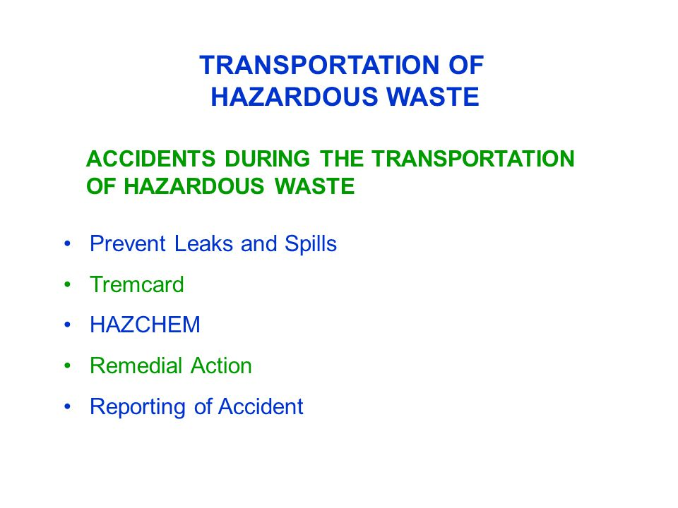 TRANSPORTATION OF HAZARDOUS WASTE ACCIDENTS DURING THE TRANSPORTATION OF HAZARDOUS WASTE Prevent Leaks and Spills Tremcard HAZCHEM Remedial Action Reporting of Accident