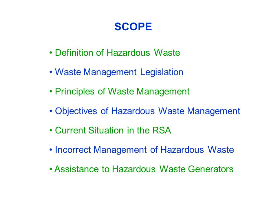 SCOPE Definition of Hazardous Waste Waste Management Legislation Principles of Waste Management Objectives of Hazardous Waste Management Current Situation in the RSA Incorrect Management of Hazardous Waste Assistance to Hazardous Waste Generators