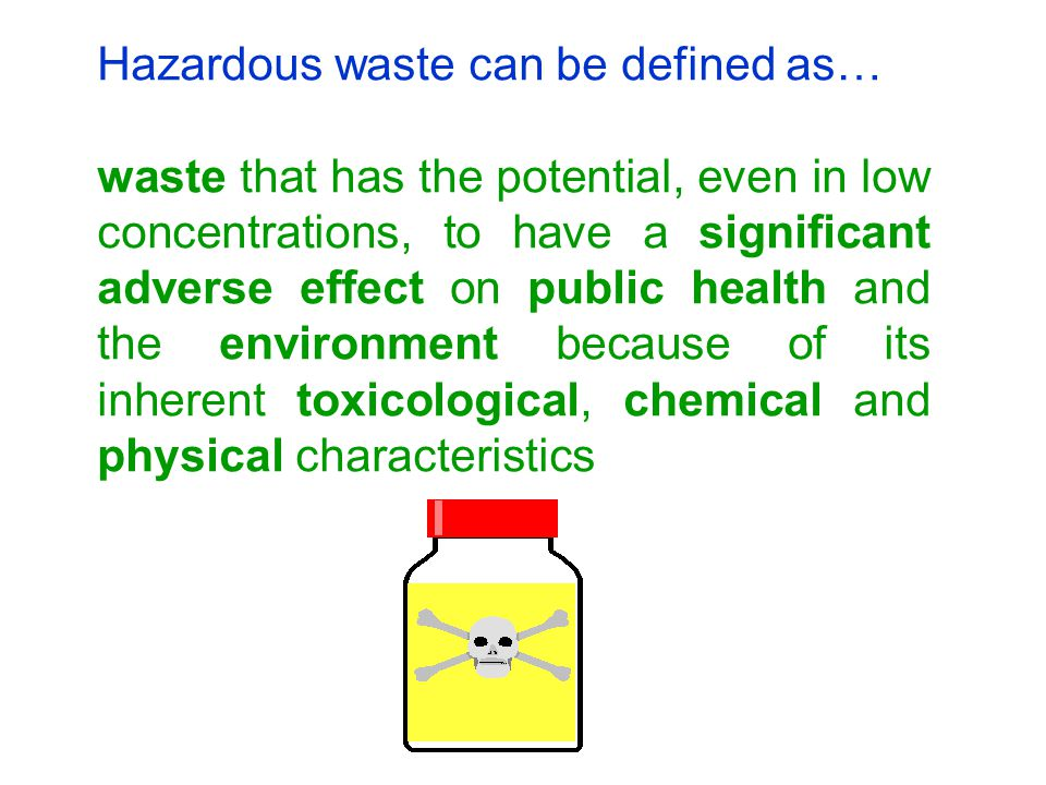 Hazardous waste can be defined as… waste that has the potential, even in low concentrations, to have a significant adverse effect on public health and the environment because of its inherent toxicological, chemical and physical characteristics