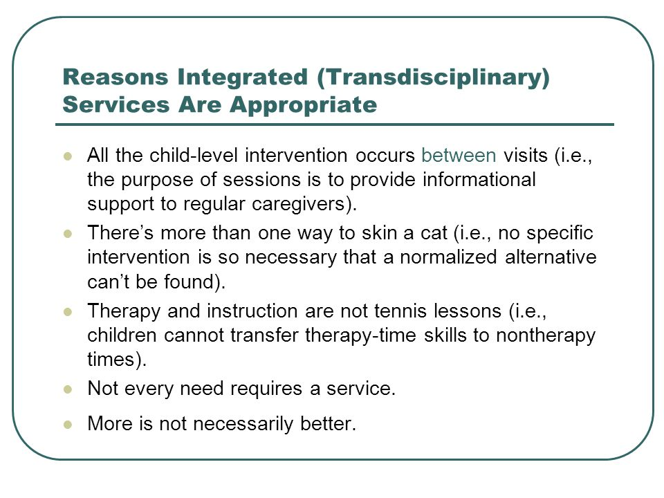 Reasons Integrated (Transdisciplinary) Services Are Appropriate All the child-level intervention occurs between visits (i.e., the purpose of sessions is to provide informational support to regular caregivers).