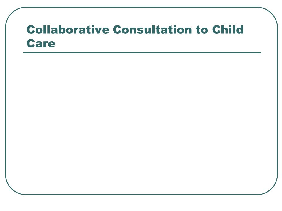 Collaborative Consultation to Child Care