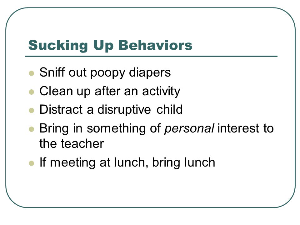 Sucking Up Behaviors Sniff out poopy diapers Clean up after an activity Distract a disruptive child Bring in something of personal interest to the teacher If meeting at lunch, bring lunch