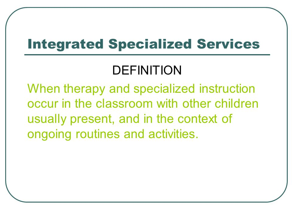 Integrated Specialized Services DEFINITION When therapy and specialized instruction occur in the classroom with other children usually present, and in the context of ongoing routines and activities.