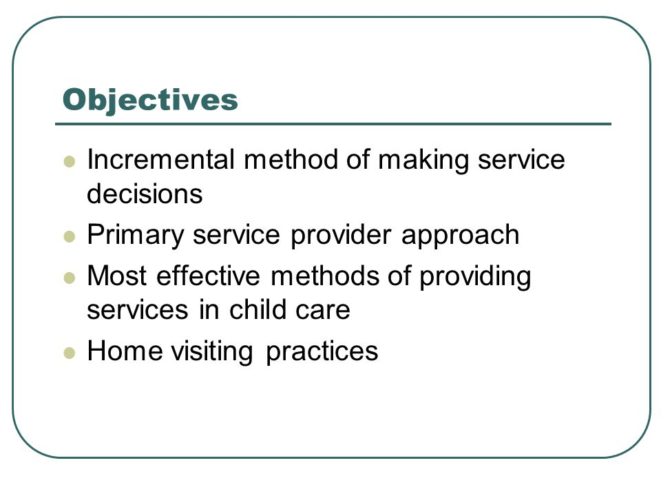 Objectives Incremental method of making service decisions Primary service provider approach Most effective methods of providing services in child care Home visiting practices