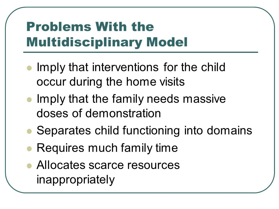 Problems With the Multidisciplinary Model Imply that interventions for the child occur during the home visits Imply that the family needs massive doses of demonstration Separates child functioning into domains Requires much family time Allocates scarce resources inappropriately