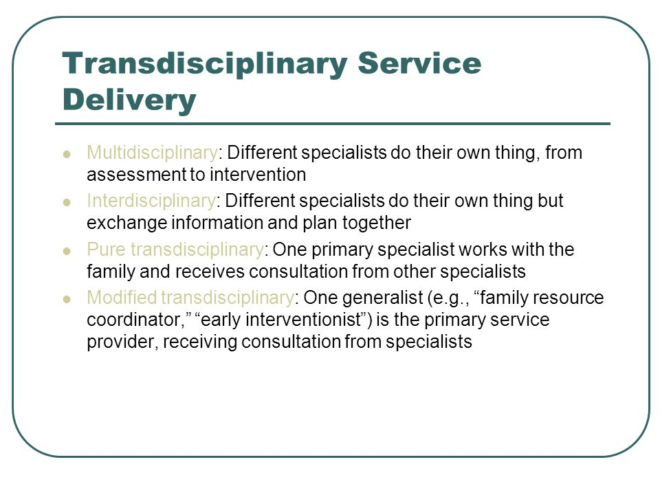 Transdisciplinary Service Delivery Multidisciplinary: Different specialists do their own thing, from assessment to intervention Interdisciplinary: Different specialists do their own thing but exchange information and plan together Pure transdisciplinary: One primary specialist works with the family and receives consultation from other specialists Modified transdisciplinary: One generalist (e.g., family resource coordinator, early interventionist ) is the primary service provider, receiving consultation from specialists