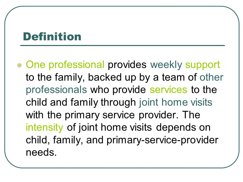 Definition One professional provides weekly support to the family, backed up by a team of other professionals who provide services to the child and fa