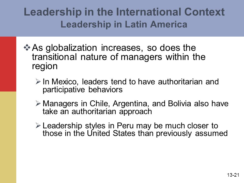 13-21 Leadership in the International Context Leadership in Latin America  As globalization increases, so does the transitional nature of managers within the region  In Mexico, leaders tend to have authoritarian and participative behaviors  Managers in Chile, Argentina, and Bolivia also have take an authoritarian approach  Leadership styles in Peru may be much closer to those in the United States than previously assumed