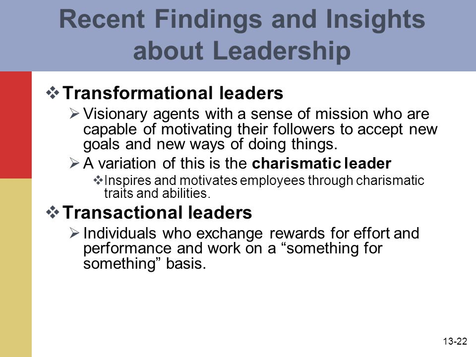 13-22 Recent Findings and Insights about Leadership  Transformational leaders  Visionary agents with a sense of mission who are capable of motivating their followers to accept new goals and new ways of doing things.