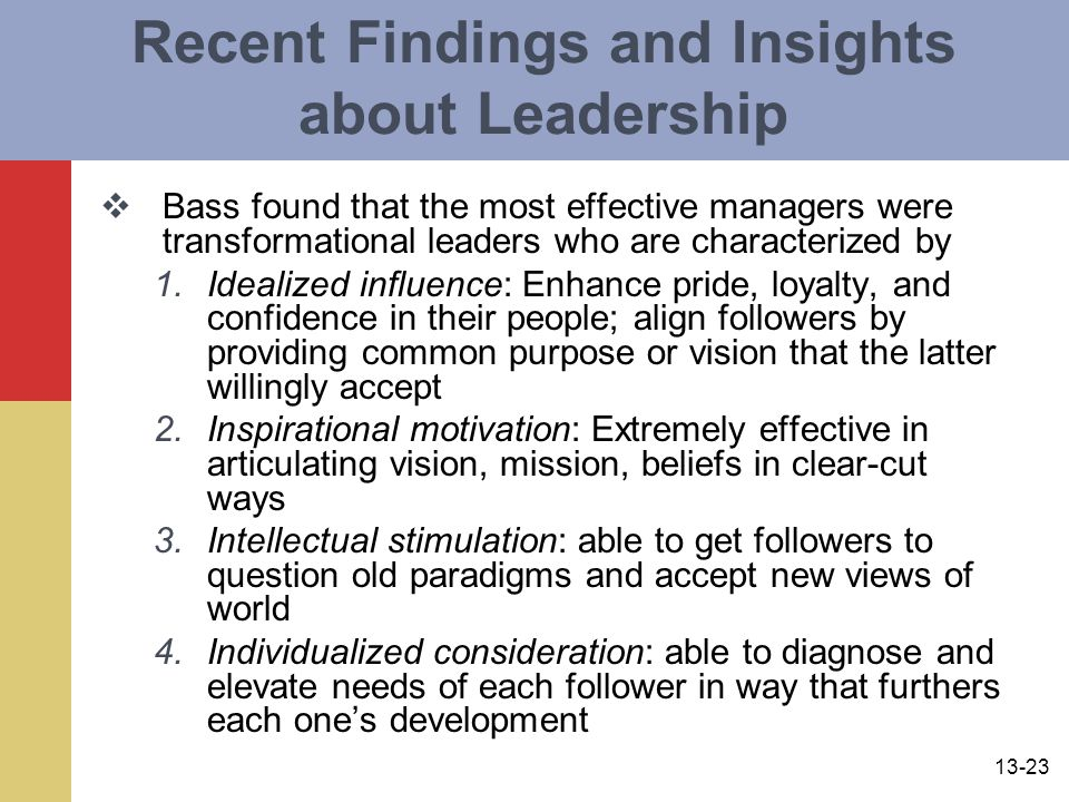 13-23 Recent Findings and Insights about Leadership  Bass found that the most effective managers were transformational leaders who are characterized