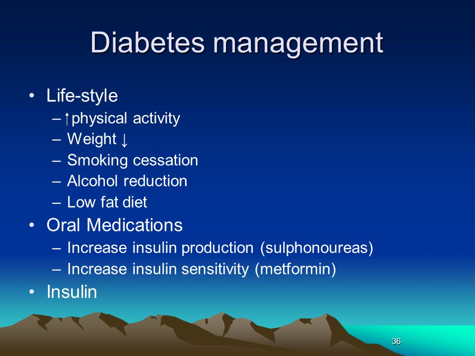 36 Diabetes management Life-style – physical activity –Weight ↓ –Smoking cessation –Alcohol reduction –Low fat diet Oral Medications –Increase insuli