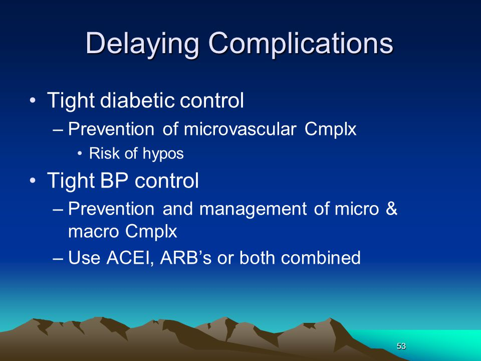 53 Delaying Complications Tight diabetic control –Prevention of microvascular Cmplx Risk of hypos Tight BP control –Prevention and management of micro & macro Cmplx –Use ACEI, ARB's or both combined