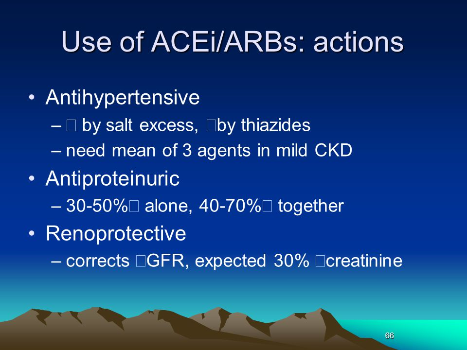 66 Use of ACEi/ARBs: actions Antihypertensive –↓ by salt excess, ↑by thiazides –need mean of 3 agents in mild CKD Antiproteinuric –30-50%↓ alone, 40-70%↓ together Renoprotective –corrects ↑GFR, expected 30% ↑creatinine