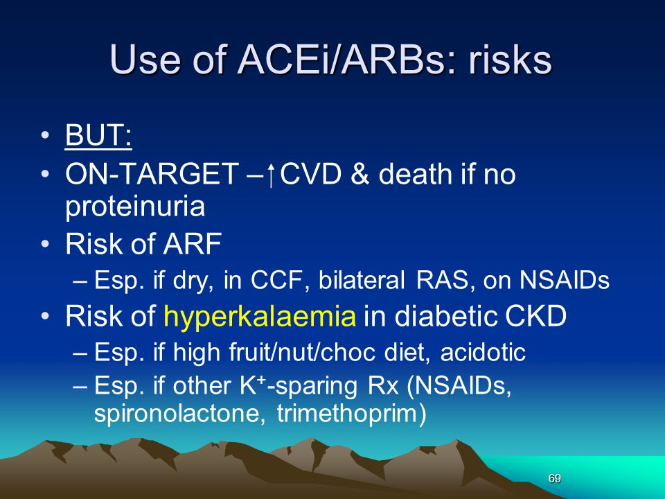 69 Use of ACEi/ARBs: risks BUT: ON-TARGET –  CVD & death if no proteinuria Risk of ARF –Esp.