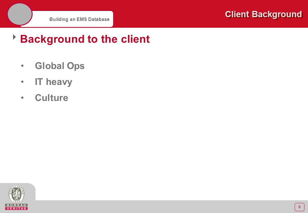 6 Building an EMS Database Client Background  Background to the client Global Ops IT heavy Culture