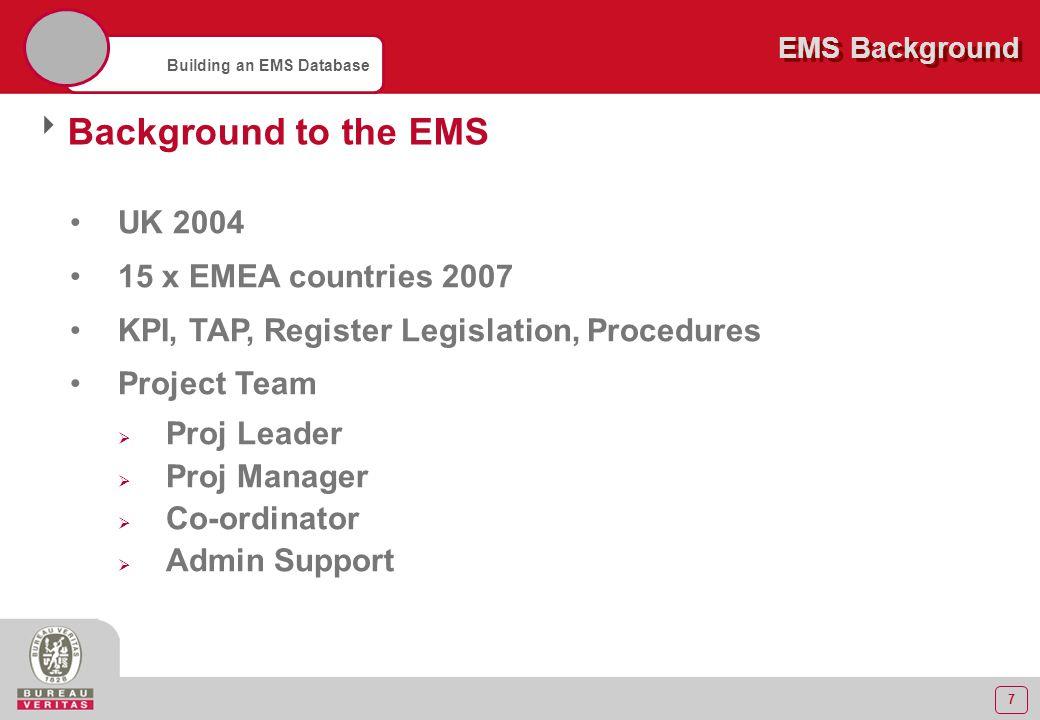 7 Building an EMS Database EMS Background  Background to the EMS UK 2004 15 x EMEA countries 2007 KPI, TAP, Register Legislation, Procedures Project