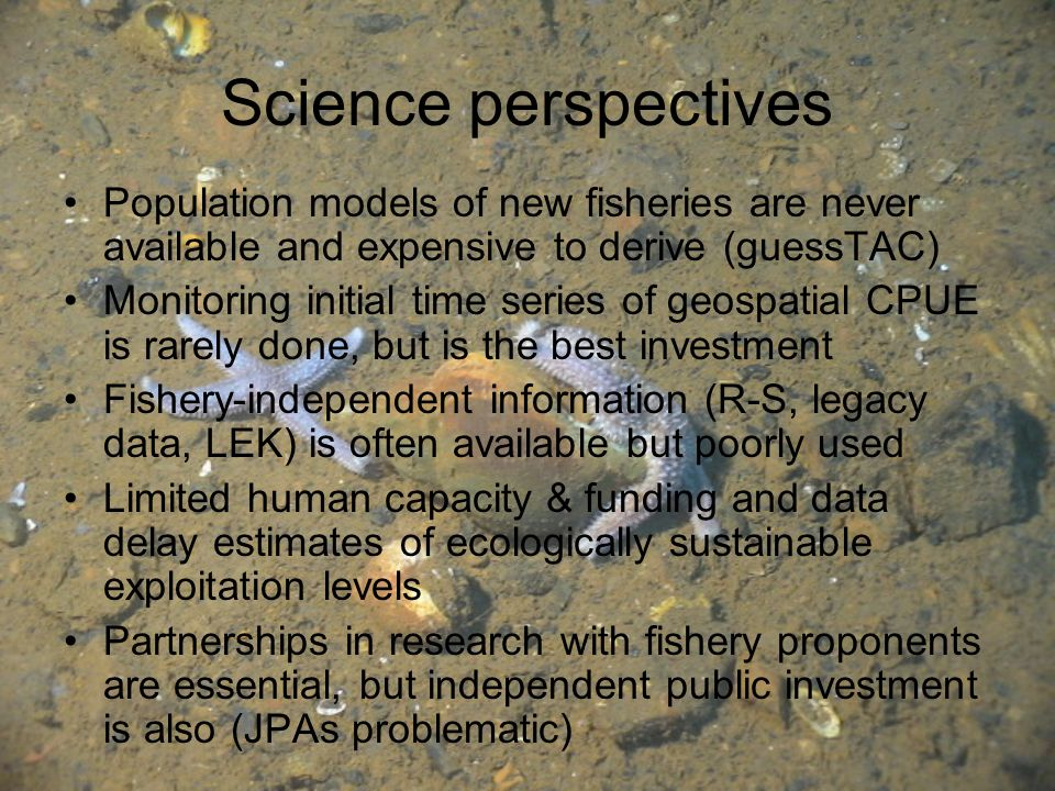 Science perspectives Population models of new fisheries are never available and expensive to derive (guessTAC) Monitoring initial time series of geospatial CPUE is rarely done, but is the best investment Fishery-independent information (R-S, legacy data, LEK) is often available but poorly used Limited human capacity & funding and data delay estimates of ecologically sustainable exploitation levels Partnerships in research with fishery proponents are essential, but independent public investment is also (JPAs problematic)