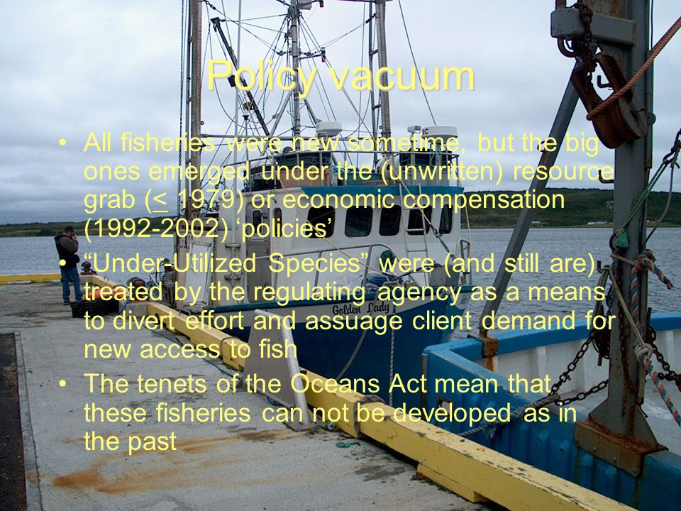 Policy vacuum All fisheries were new sometime, but the big ones emerged under the (unwritten) resource grab (< 1979) or economic compensation (1992-2002) 'policies' Under-Utilized Species were (and still are) treated by the regulating agency as a means to divert effort and assuage client demand for new access to fish The tenets of the Oceans Act mean that these fisheries can not be developed as in the past